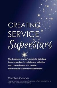 Creating Service Superstars: A business owner's guide to building team member's confidence, initiative and commitment - to creat by Caroline Cooper