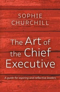 The Art of the Chief Executive: A guide for aspiring and reflective leaders by Churchill Sophie