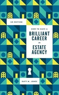 How to have a Brilliant Career in Estate Agency: The ultimate guide to success in the property industry. by Katy M Jones