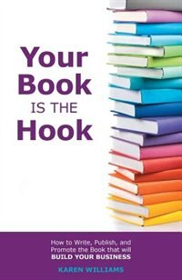 Your Book is the Hook: How to write, publish, and promote the book that will build your business by Karen Williams