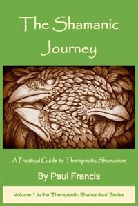 The Shamanic Journey: A Practical Guide to Therapeutic Shamanism by Paul Francis