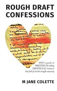 Rough Draft Confessions: Not A Guide To Writing And Selling Erotica And Romance But Full Of Inside Insight Anyway by M. Jane Colette