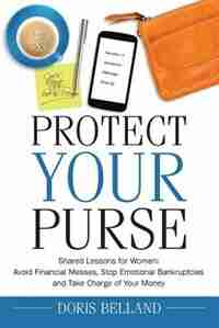 Protect Your Purse: Shared Lessons for Women: Avoid Financial Messes, Stop Emotional Bankruptcies and Take Charge of Yo by Doris Belland