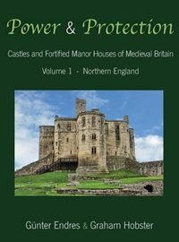 Power and Protection: Castles and Fortified Manor Houses of Medieval Britain - Volume 1 - Northern…