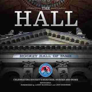 The Hall: Celebrating Hockey's Heritage, Heroes And Home by Kevin Shea
