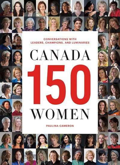 Canada 150 Women: Conversations with Leaders, Champions, and Luminaries by Paulina Cameron