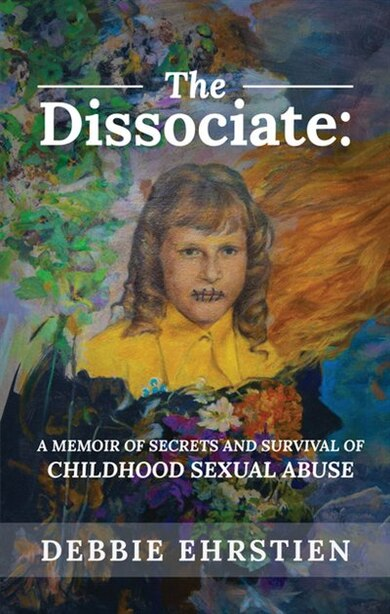 The Dissociate: A Memoir of Secrets and Survival of Childhood Sexual Abuse by Debbie Ehrstien
