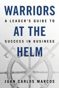 Warriors at the Helm: A Leader's Guide to Success in Business by Juan Carlos Marcos