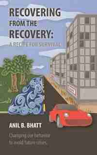 Recovering from the Recovery: A Recipe for Survival by Anil B. Bhatt