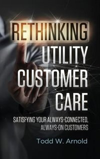 Rethinking Utility Customer Care: Satisfying Your Always-Connected, Always-On Customers by Todd W. Arnold