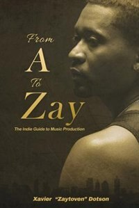 From A to Zay: The Indie Guide to Music Production by Xavier Dotson