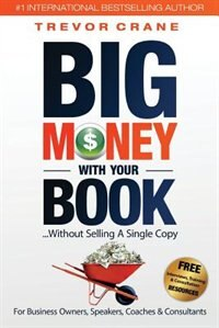 Big Money With Your Book: Without Selling A Single Copy: For Business Owners, Speakers, Coaches & Consultants by Trevor Crane
