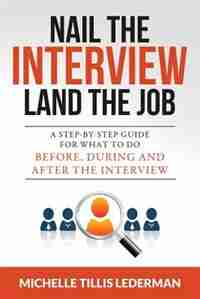 Nail the Interview, Land the Job: A Step-by-Step Guide for What to Do Before, During, and After the Interview by Michelle Tillis Lederman