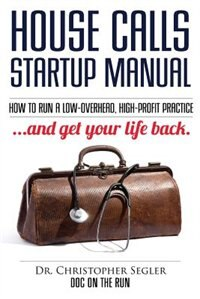 House Calls Startup Manual: How to Run a Low-overhead, High-profit Practice and Get Your Life Back by Christopher P Segler