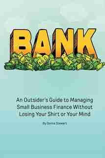 Bank: An Outsider's Guide To Managing Small Business Finance Without Losing Your Shirt Or Your Mind by Donna Stewart