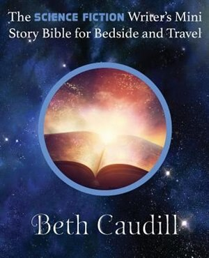 The Science Fiction Writer's Mini Story Bible for Bedside and Travel by Beth Caudill