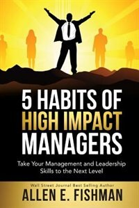 5 Habits of High Impact Managers: Take Your Management and Leadership Skills to the Next Level by Allen  E Fishman