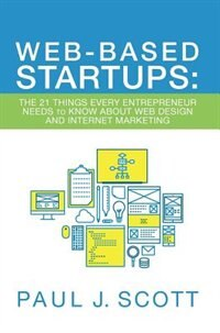 Web-Based Startups: The 21 Things Every Entrepreneur Needs to Know About Web Design and Internet Marketing by Paul J. Scott