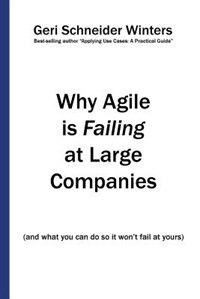 Why Agile is Failing at Large Companies: (and what you can do so it won't fail at yours) by Geri Schneider Winters
