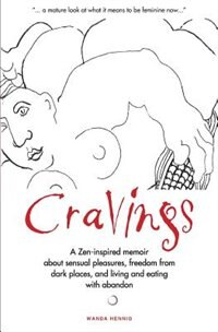 Cravings: A Zen-inspired memoir about sensual pleasures, freedom from dark places, and living and eating with by Wanda Hennig