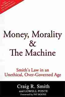 Money, Morality & The Machine: Smith's Law In An Unethical, Over-governed Age by Craig R. Smith