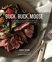 Buck, Buck, Moose: Recipes and Techniques for Cooking Deer, Elk, Moose, Antelope and Other Antlered…