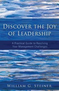 Discover the Joy of Leadership: A Practical Guide to Resolving Your Management Challenges by William G. Steiner