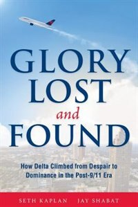 Glory Lost and Found: How Delta Climbed from Despair to Dominance in the Post-9/11 Era by Seth Kaplan