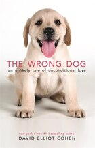 The Wrong Dog: An Unlikely Tale Of Unconditional Love