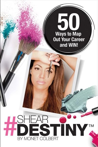 Shear Destiny: 50 Ways To Map Out Your Career And Win! by Monet Colbert