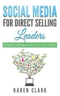 Social Media for Direct Selling Leaders: Growing and Supporting Your Team Online by Karen Clark