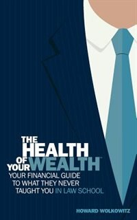 The Health of Your Wealth: Your Financial Guide to What They Never Taught You in Law School by S Wolkowitz Howard