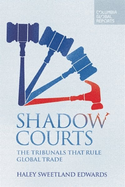 Shadow Courts: The Tribunals That Rule Global Trade by Haley  Sweetland Edwards