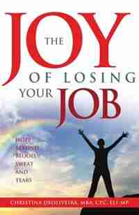 The JOY of Losing Your JoB: Hope Beyond Blood, Sweat and Tears by Christina DeOliveira