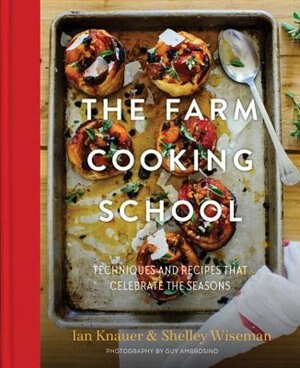 The Farm Cooking School: Techniques And Recipes That Celebrate The Seasons by Ian Knauer
