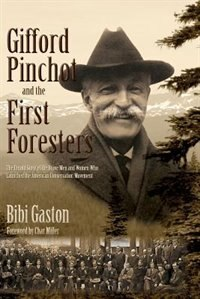 Gifford Pinchot and the First Foresters: The Untold Story of the Brave Men and Women Who Launched…