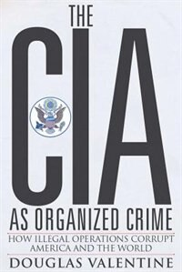 The CIA as Organized Crime: How Illegal Operations Corrupt America and the World by Douglas Valentine
