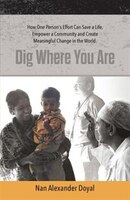 Dig Where You Are: How One Person's Effort Can Save a Life, Empower a Community and Create…