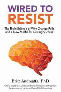 Wired to Resist: The Brain Science of Why Change Fails and a New Model for Driving Success by Britt Andreatta