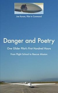 Danger and Poetry: One Glider Pilot's First Hundred Hours, from Flight School to Rescue Mission by Joe Karam