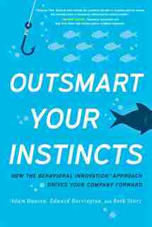 Outsmart Your Instincts: How The Behavioral Innovationt Approach Drives Your Company Forward by Adam Hansen
