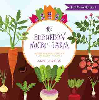 The Suburban Micro-Farm: Modern Solutions for Busy People by Amy Stross