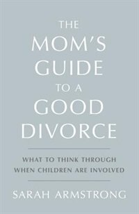 The Mom's Guide to a Good Divorce: What to Think Through When Children are Involved