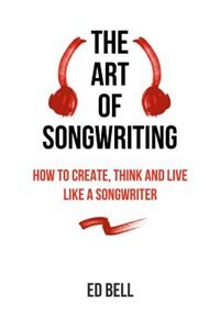 The Art of Songwriting: How to Create, Think and Live Like a Songwriter de Ed Bell