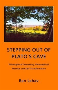 Stepping out of Plato's Cave: Philosophical Counseling, Philosophical Practice, and Self-Transformation by Ran Lahav