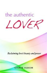 The Authentic Lover: Reclaiming love's beauty and power by Chris Hakim