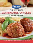 Mr. Food Test Kitchen - The Ultimate 30 Minutes or Less Cookbook: More Than 130 Mouthwatering Recipes