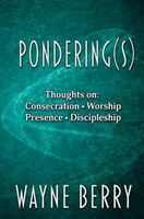 Pondering(s): Thoughts on Consecration, Worship, Presence, Discipleship