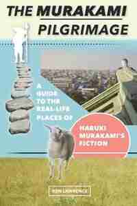 The Murakami Pilgrimage: A Guide to the Real-Life Places of Haruki Murakami's Fiction by Ken Lawrence