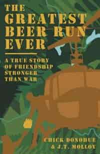 The Greatest Beer Run Ever: A True Story of Friendship Stronger Than War by John (Chick) Donohue